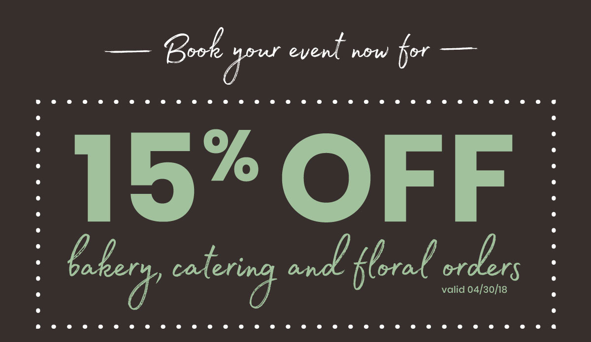 Book your event now for 15% off bakery, catering, and floral orders - Valid 04/30/18